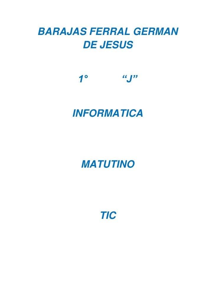 """BARAJAS FERRAL GERMAN DE JESUS<br />1°            """"J""""<br />INFORMATICA<br />MATUTINO<br />TIC<br />PRACTICA 1<br />       ..."""