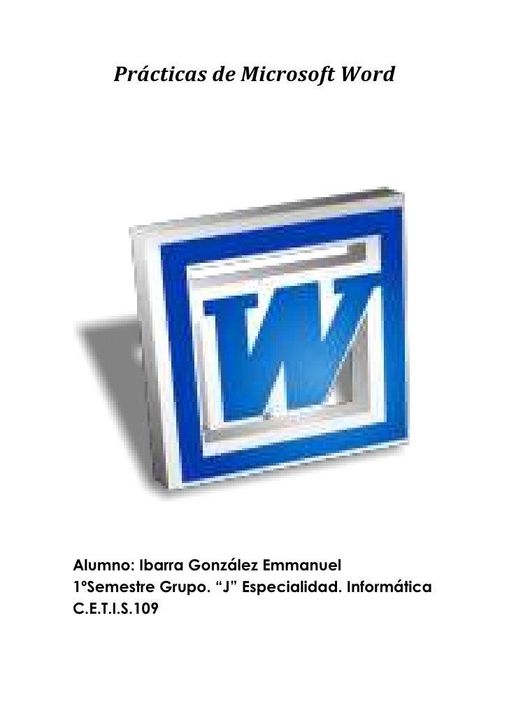 "Prácticas de Microsoft Word<br />Alumno: Ibarra González Emmanuel1ºSemestre Grupo. ""J"" Especialidad. InformáticaC.E.T.I.S...."