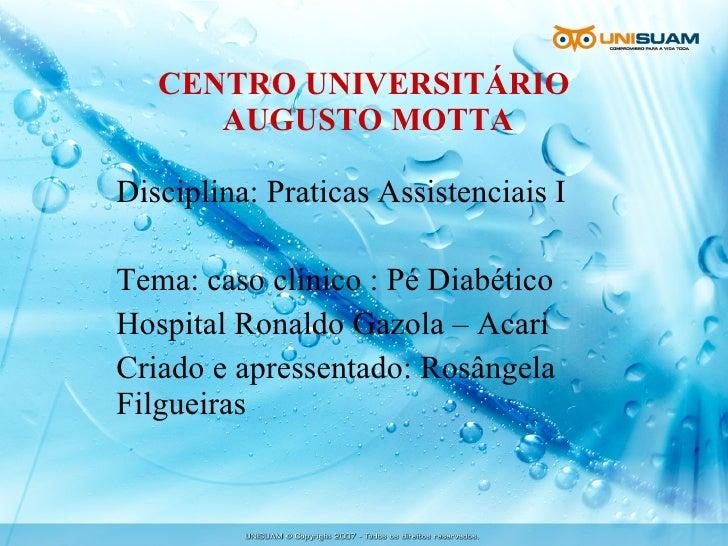 CENTRO UNIVERSITÁRIO  AUGUSTO MOTTA Disciplina: Praticas Assistenciais I Tema: caso clinico : Pé Diabético Hospital Ronald...