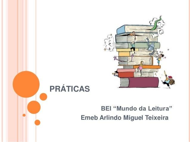 """PRÁTICAS           BEI """"Mundo da Leitura""""      Emeb Arlindo Miguel Teixeira"""