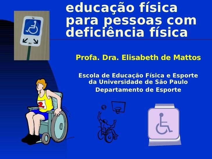 educação físicapara pessoas comdeficiência física Profa. Dra. Elisabeth de Mattos Escola de Educação Física e Esporte    d...