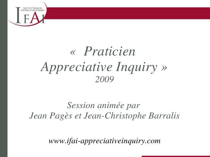 « Praticien  Appreciative Inquiry» 2009 Session animée par  Jean Pagès et Jean-Christophe Barralis www.ifai-appreciative...
