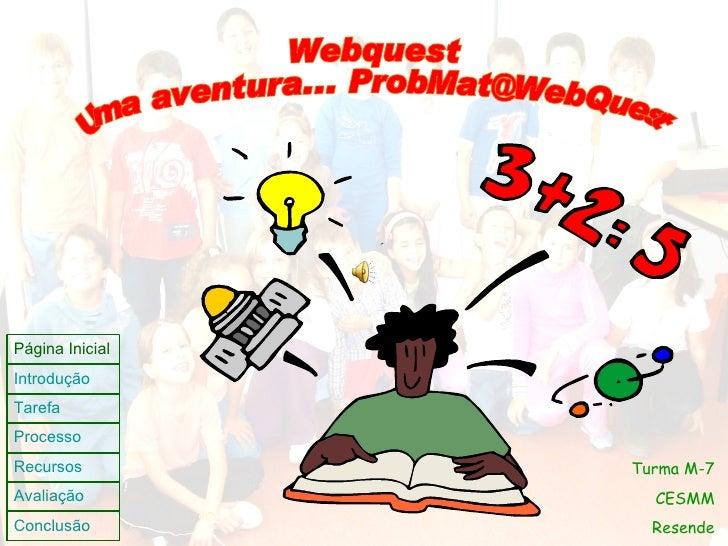 Webquest Uma aventura... ProbMat@WebQuest Turma M-7 CESMM Resende Página Inicial Introdução Tarefa Processo Recursos Avali...