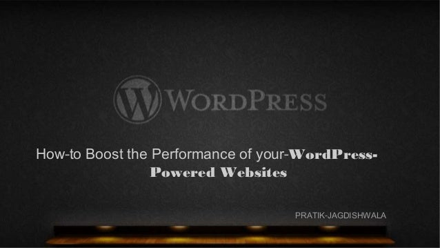 How to Boost the Performance of your WordPress- Powered Websites PRATIK JAGDISHWALA