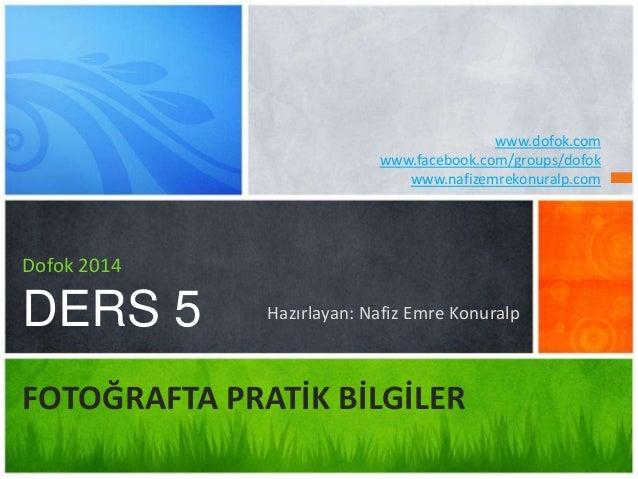Hazırlayan: Nafiz Emre Konuralp Dofok 2014 DERS 5 FOTOĞRAFTA PRATİK BİLGİLER www.dofok.com www.facebook.com/groups/dofok w...