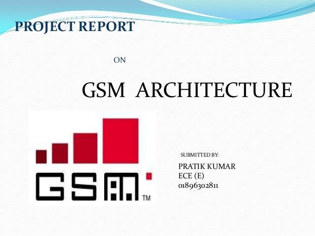 PROJECT REPORT ON GSM ARCHITECTURE PRATIK KUMAR ECE (E) 01896302811 SUBMITTED BY: