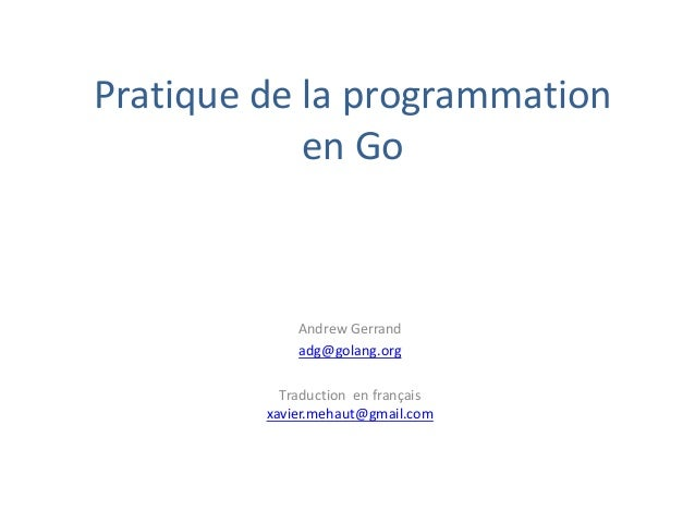 Pratique de la programmation en Go Andrew Gerrand adg@golang.org Traduction en français xavier.mehaut@gmail.com