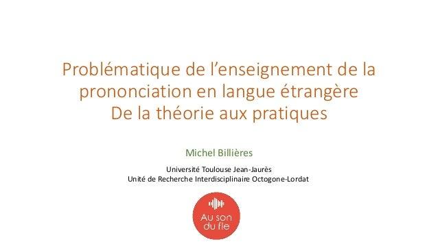 Problématique de l'enseignement de la prononciation en langue étrangère De la théorie aux pratiques Michel Billières U...