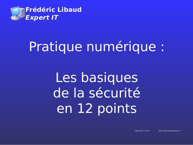 Frédéric Libaud Expert IT http://www.libaudfrederic.frCopyright © 2014 Pratique numérique: Les basiques de la sécurité en...