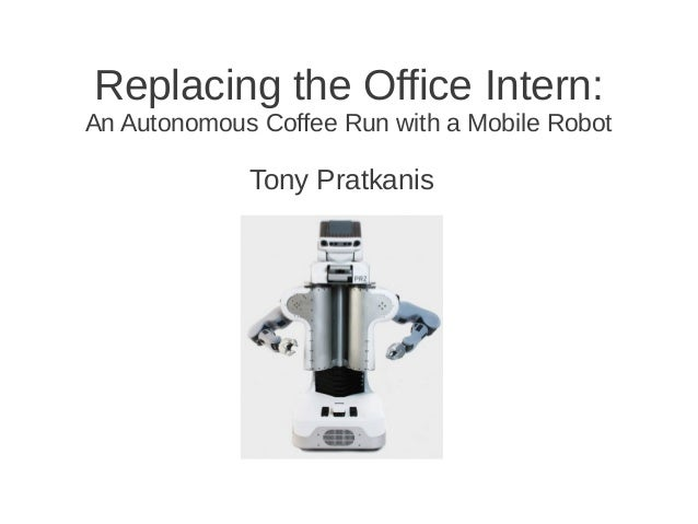 Replacing the Office Intern: An Autonomous Coffee Run with a Mobile Robot Tony Pratkanis