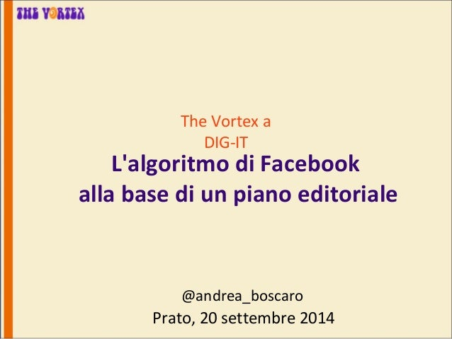 The Vortex a  DIG-IT  L'algoritmo di Facebook  alla base di un piano editoriale  @andrea_boscaro  Prato, 20 settembre 2014