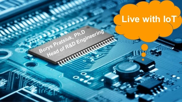 Borys Pratsiuk, Ph.D Head of R&D Engineering Live with IoT