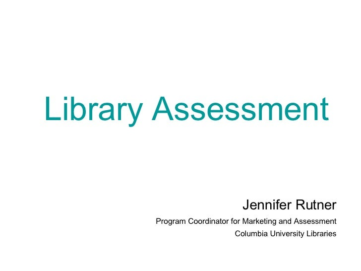 Library Assessment Jennifer Rutner Program Coordinator for Marketing and Assessment Columbia University Libraries