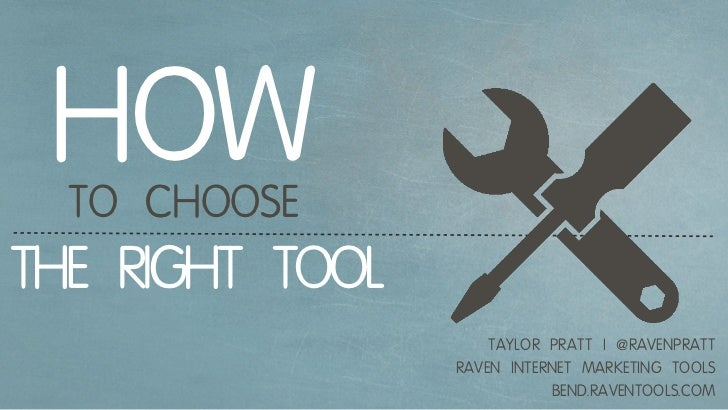 HOW  TO CHOOSETHE RIGHT TOOL                     TAYLOR PRATT   @RAVENPRATT                 RAVEN INTERNET MARKETING TOOLS...