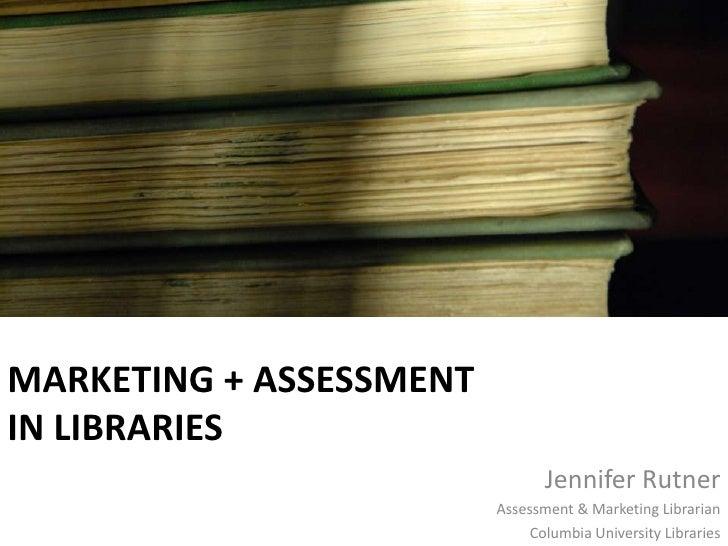 Marketing + Assessmentin Libraries<br />Jennifer Rutner<br />Assessment & Marketing Librarian<br />Columbia University Lib...