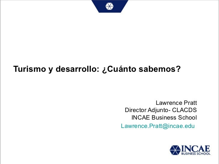 Turismo y desarrollo: ¿Cuánto sabemos? Lawrence Pratt Director Adjunto- CLACDS INCAE Business School Lawrence. Pratt @ inc...