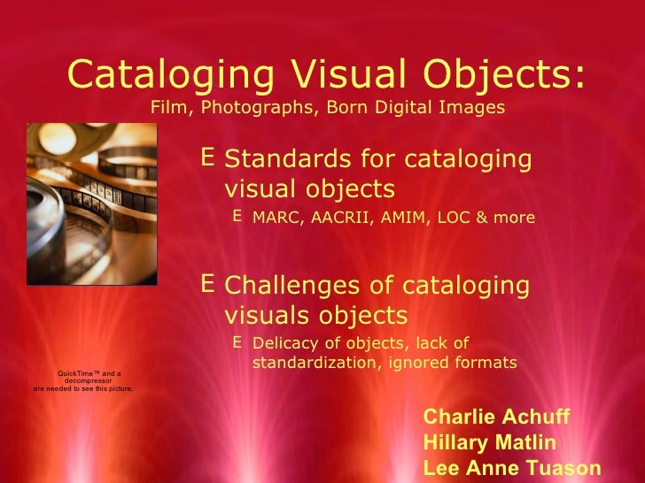 Cataloging Visual Objects: Film, Photographs, Born Digital Images <ul><li>Standards for cataloging visual objects </li></u...