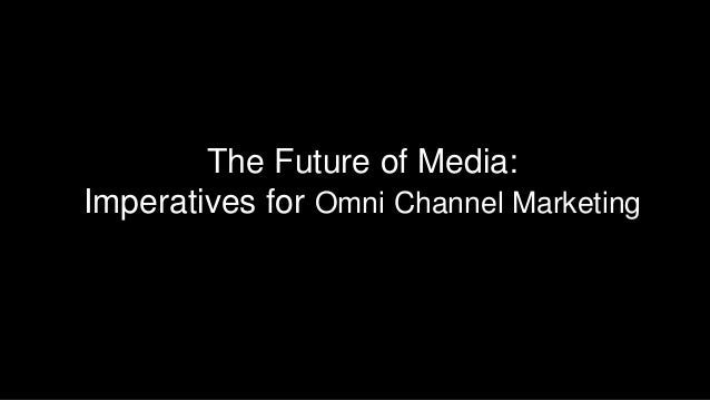 The Future of Media: Imperatives for Omni Channel Marketing