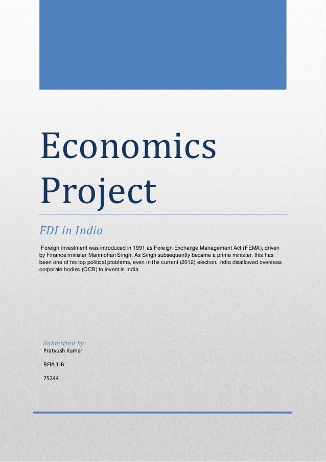 Economics Project FDI in India Foreign investment was introduced in 1991 as Foreign Exchange Management Act (FEMA), driven...