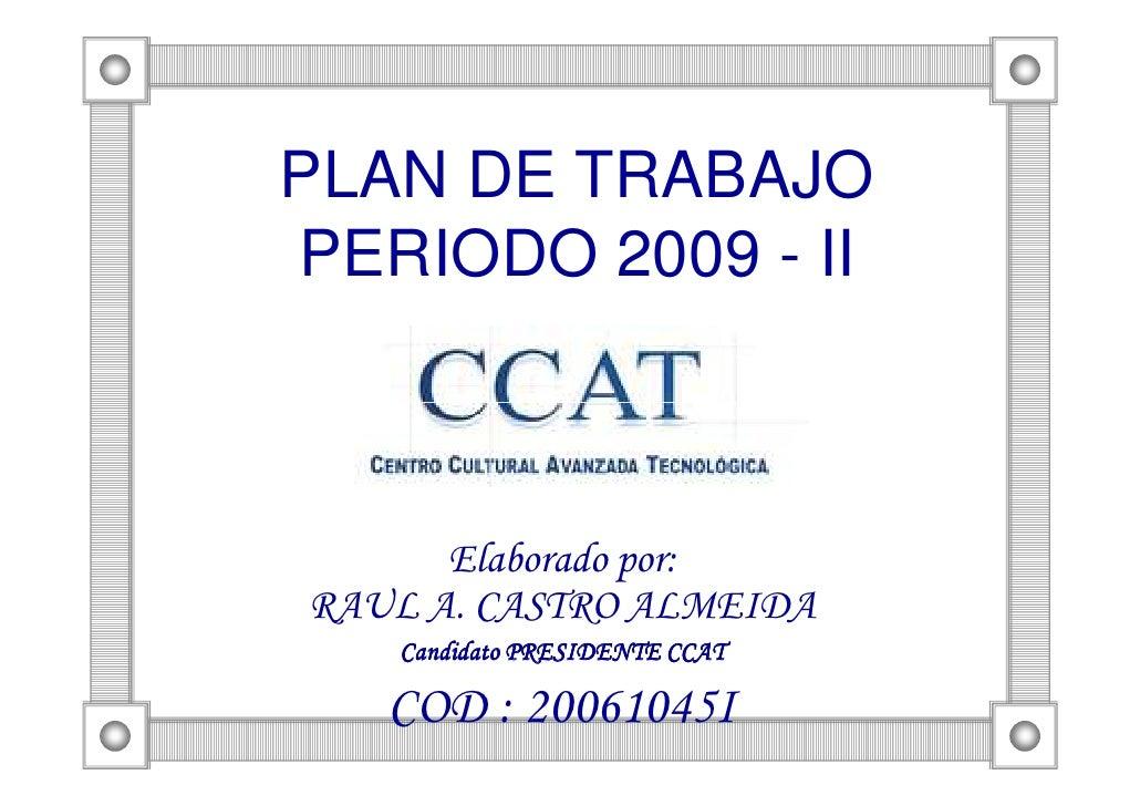 PLAN DE TRABAJO PERIODO 2009 - II          Elaborado por: RAUL A. CASTRO ALMEIDA    Candidato PRESIDENTE CCAT     COD : 20...