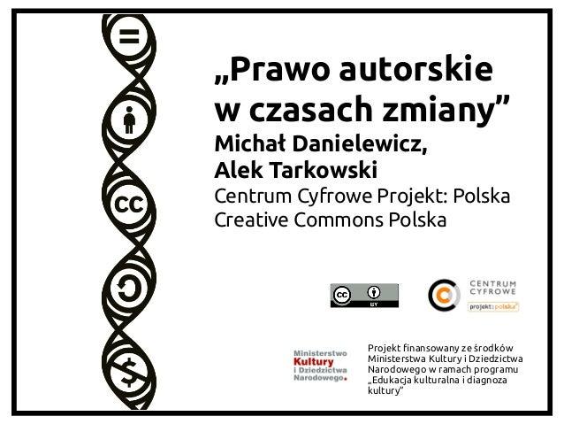 """""""Prawo autorskie w czasach zmiany"""" Michał Danielewicz,  Alek Tarkowski Centrum Cyfrowe Projekt: Polska Creative Common..."""