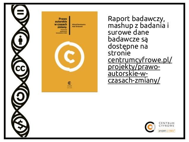 Raport badawczy, mashup z badania i surowe dane badawcze są dostępne na stronie centrumcyfrowe.pl/ projekty/prawoautorskie...