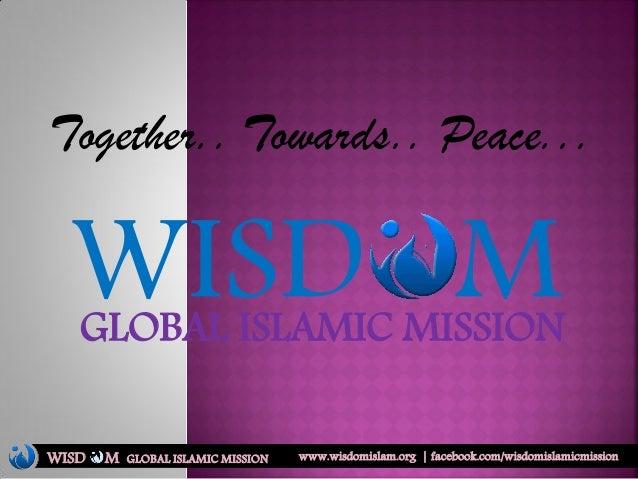 WISD MGLOBAL ISLAMIC MISSION Together.. Towards.. Peace... WISD M www.wisdomislam.org   facebook.com/wisdomislamicmissionG...