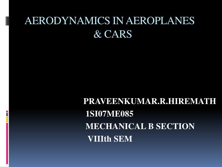 AERODYNAMICS IN AEROPLANES         & CARS        PRAVEENKUMAR.R.HIREMATH        1SI07ME085        MECHANICAL B SECTION    ...