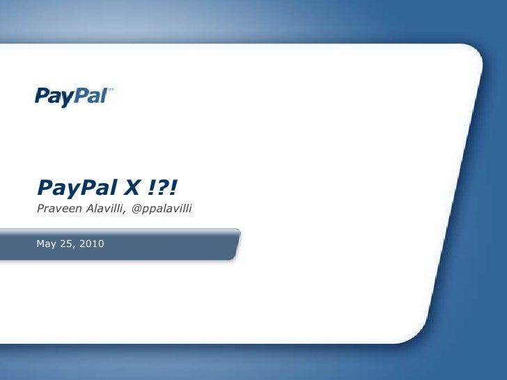 May 25, 2010<br />PayPal X !?!<br />Praveen Alavilli, @ppalavilli<br />