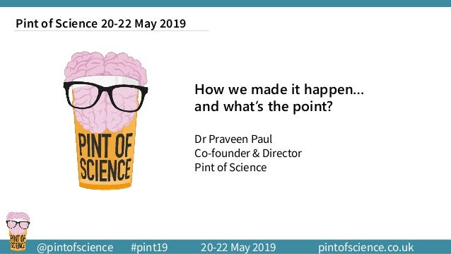 @pintofscience #pint19 20-22 May 2019 pintofscience.co.uk How we made it happen… and what's the point? Dr Praveen Paul Co-...