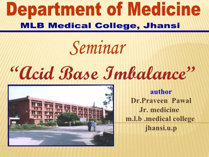 """ Acid Base Imbalance"" author Dr.Praveen  Pawal Jr. medicine  m.l.b .medical college  jhansi.u.p Seminar Department of Med..."