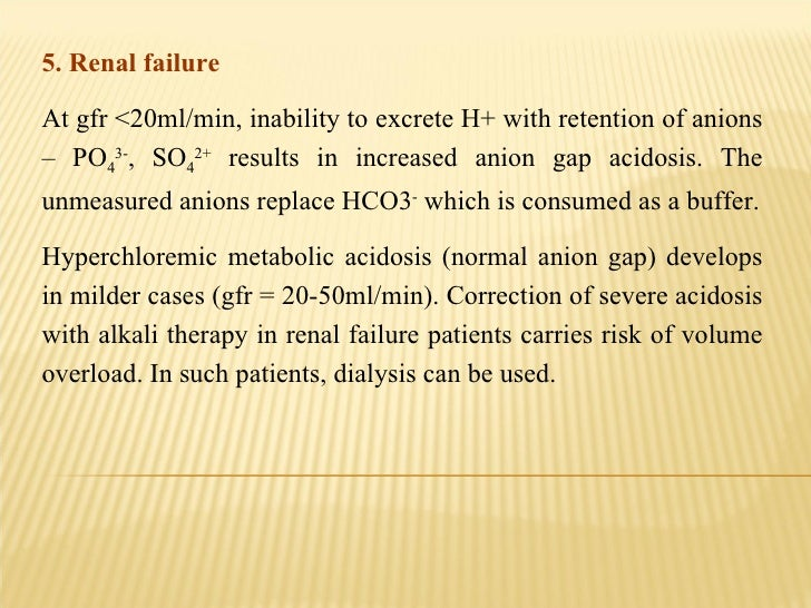 5. Renal failure  At gfr <20ml/min, inability to excrete H+ with retention of anions – PO 4 3- , SO 4 2+  results in incre...