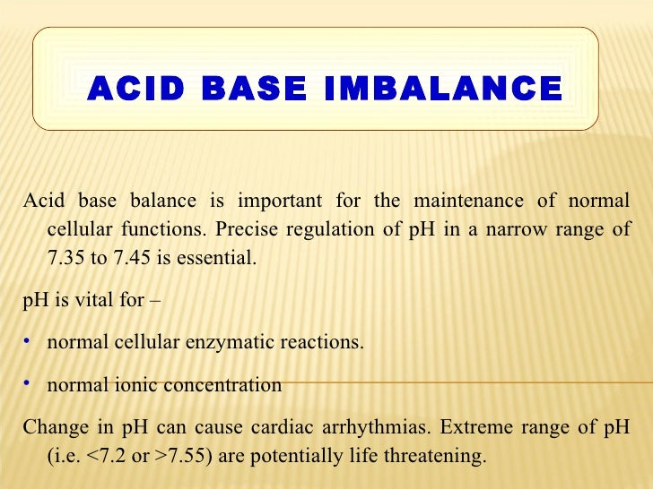 <ul><li>ACID BASE IMBALANCE </li></ul><ul><li>Acid base balance is important for the maintenance of normal cellular functi...