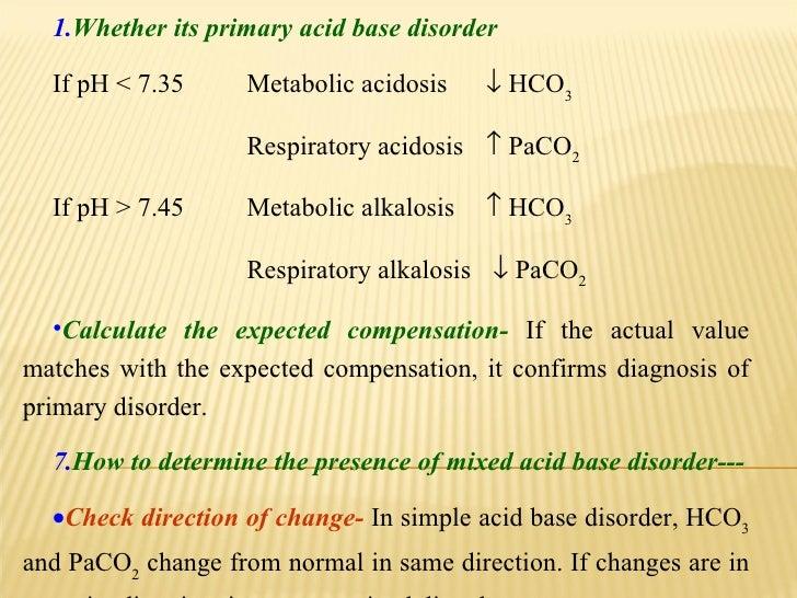 <ul><li>Whether its primary acid base disorder </li></ul><ul><li>If pH < 7.35 Metabolic acidosis    HCO 3 </li></ul><ul><...