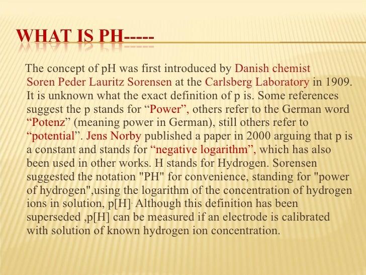 <ul><li>The concept of pH was first introduced by Danish  chemist  Soren Peder Lauritz Sorensen at the Carlsberg Labo...