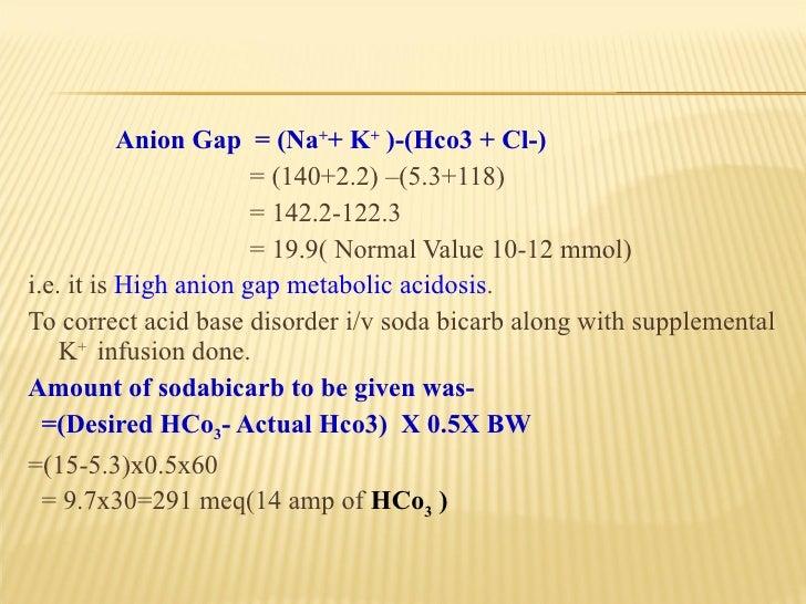 <ul><li>Anion Gap  = (Na + + K +  )-(Hco3 + Cl-) </li></ul><ul><li>= (140+2.2) –(5.3+118) </li></ul><ul><li>= 142.2-122.3 ...