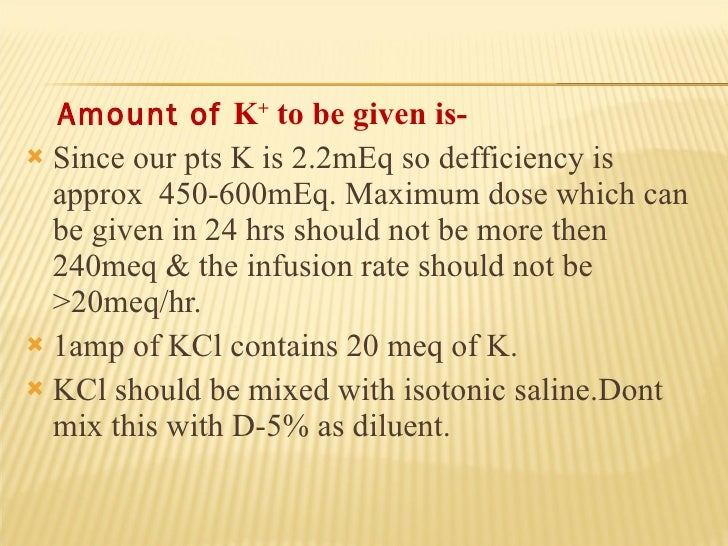 <ul><li>Amount of  K +  to be given is- </li></ul><ul><li>Since our pts K is 2.2mEq so defficiency is approx  450-600mEq. ...