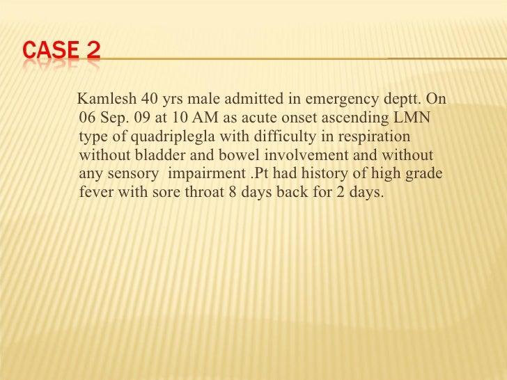 <ul><li>Kamlesh 40 yrs male admitted in emergency deptt. On 06 Sep. 09 at 10 AM as acute onset ascending LMN type of quadr...