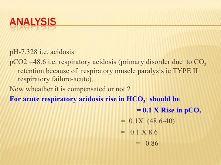 <ul><li>pH-7.328 i.e. acidosis  </li></ul><ul><li>pCO2 =48.6 i.e. respiratory acidosis (primary disorder due  to CO 2  ret...