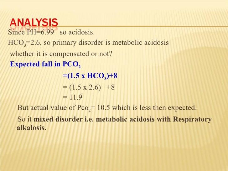 <ul><li>Since PH=6.99  so acidosis. </li></ul><ul><li>HCO 3 =2.6, so primary disorder is metabolic acidosis </li></ul><ul>...