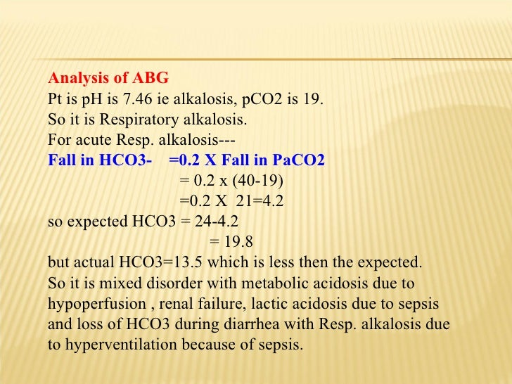 Analysis of ABG Pt is pH is 7.46 ie alkalosis, pCO2 is 19. So it is Respiratory alkalosis. For acute Resp. alkalosis--- Fa...