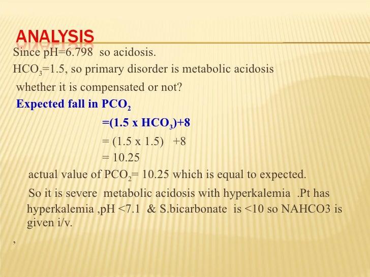 <ul><li>Since pH=6.798  so acidosis. </li></ul><ul><li>HCO 3 =1.5, so primary disorder is metabolic acidosis </li></ul><ul...