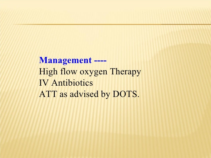 Management ---- High flow oxygen Therapy IV Antibiotics ATT as advised by DOTS.