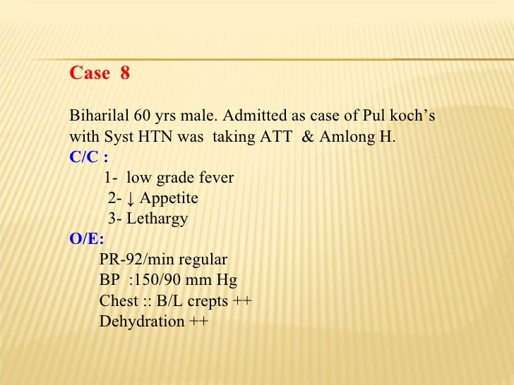 Case  8 Biharilal 60 yrs male. Admitted as case of Pul koch's with Syst HTN was  taking ATT  & Amlong H. C/C : 1-  low gra...