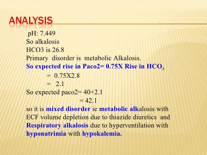 pH: 7.449 So alkalosis HCO3 is 26.8 Primary  disorder is  metabolic Alkalosis. So expected rise in Paco2= 0.75X Rise in HC...