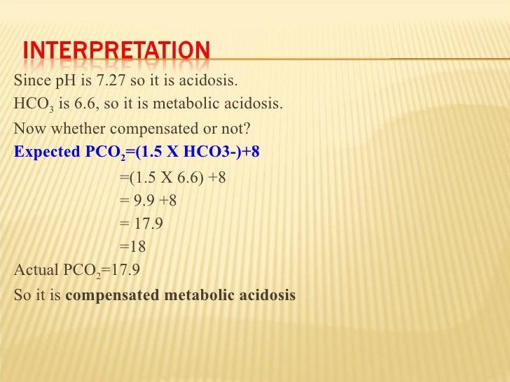 <ul><li>Since pH is 7.27 so it is acidosis. </li></ul><ul><li>HCO 3  is 6.6, so it is metabolic acidosis. </li></ul><ul><l...
