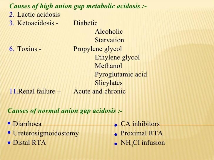 <ul><li>Causes of high anion gap metabolic acidosis :- </li></ul><ul><li>Lactic acidosis  </li></ul><ul><li>Ketoacidosis -...