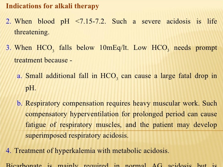 <ul><li>Indications for alkali therapy   </li></ul><ul><li>When blood pH <7.15-7.2. Such a severe acidosis is life threate...