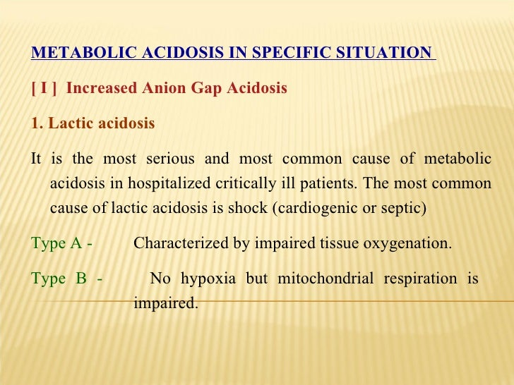 METABOLIC ACIDOSIS IN SPECIFIC SITUATION  [ I ]  Increased Anion Gap Acidosis 1. Lactic acidosis  It is the most serious a...