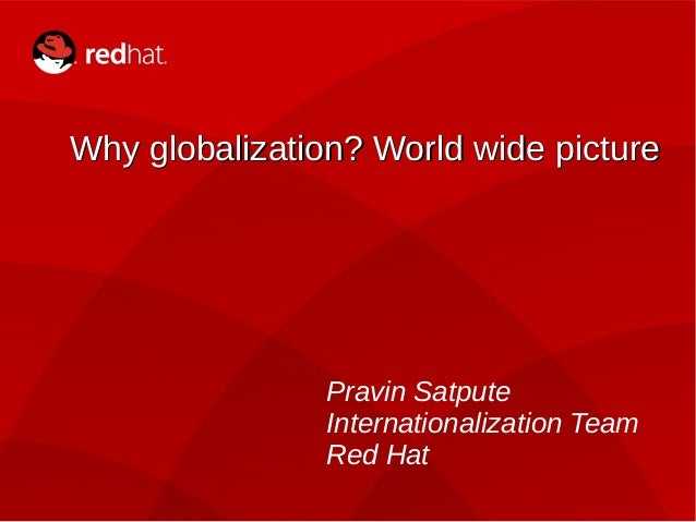1  Why globalization? WWoorrlldd wwiiddee ppiiccttuurree  Pravin Satpute  Internationalization Team  Red Hat